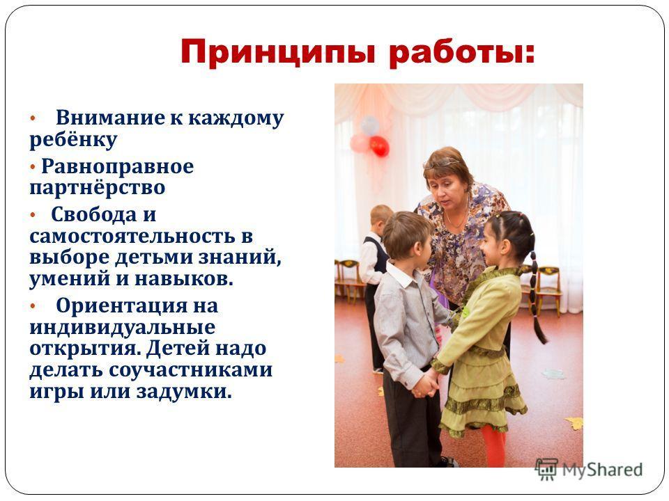 Принципы работы: Внимание к каждому ребёнку Равноправное партнёрство Свобода и самостоятельность в выборе детьми знаний, умений и навыков. Ориентация на индивидуальные открытия. Детей надо делать соучастниками игры или задумки.