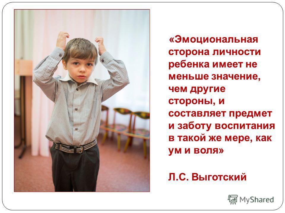 «Эмоциональная сторона личности ребенка имеет не меньше значение, чем другие стороны, и составляет предмет и заботу воспитания в такой же мере, как ум и воля» Л.С. Выготский