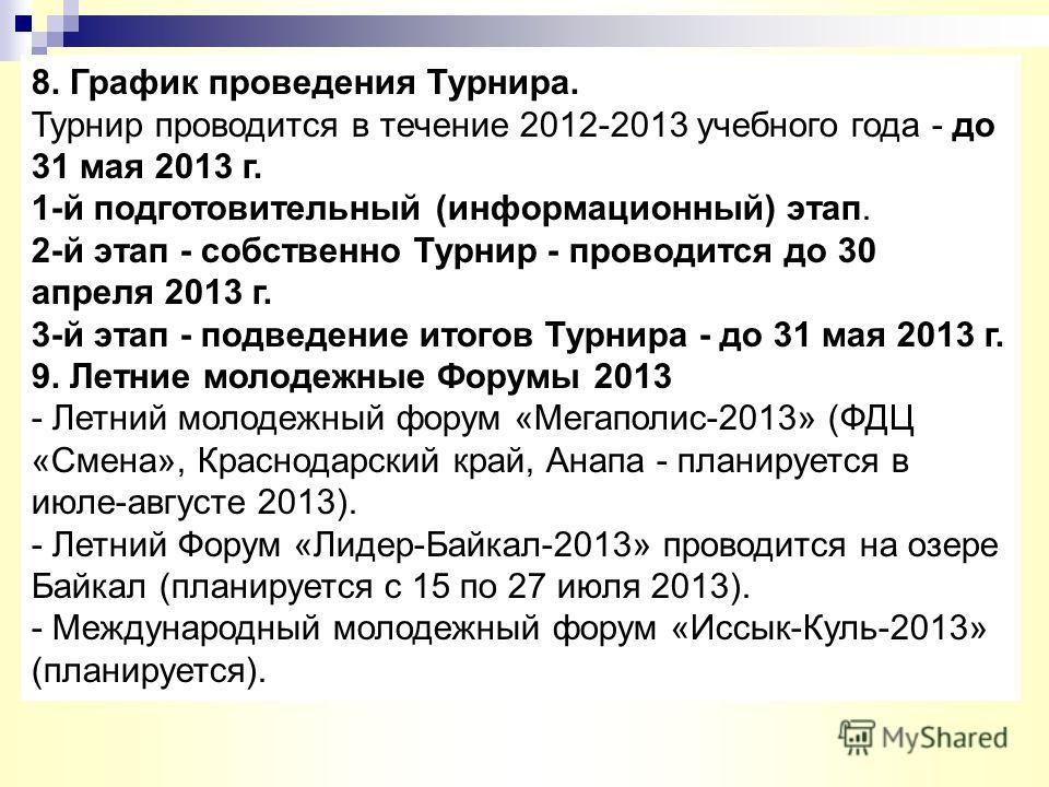 8. График проведения Турнира. Турнир проводится в течение 2012-2013 учебного года - до 31 мая 2013 г. 1-й подготовительный (информационный) этап. 2-й этап - собственно Турнир - проводится до 30 апреля 2013 г. 3-й этап - подведение итогов Турнира - до