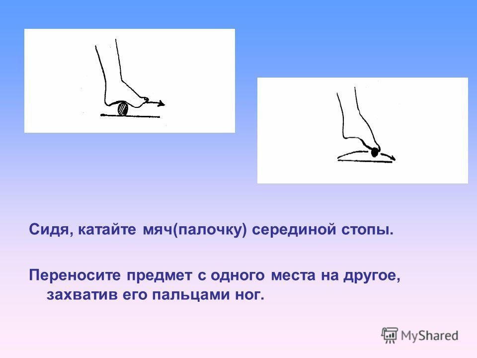 Сидя, катайте мяч(палочку) серединой стопы. Переносите предмет с одного места на другое, захватив его пальцами ног.
