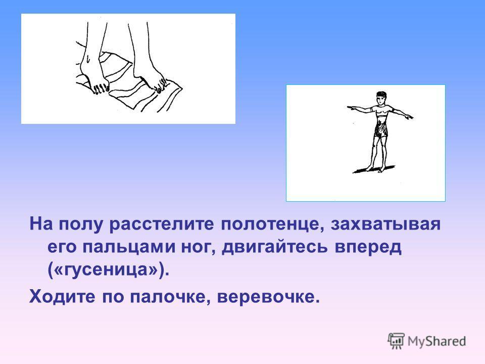 На полу расстелите полотенце, захватывая его пальцами ног, двигайтесь вперед («гусеница»). Ходите по палочке, веревочке.