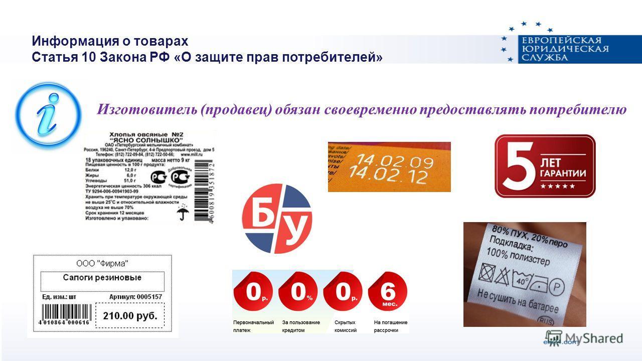 Информация о товарах Статья 10 Закона РФ «О защите прав потребителей» Изготовитель (продавец) обязан своевременно предоставлять потребителю
