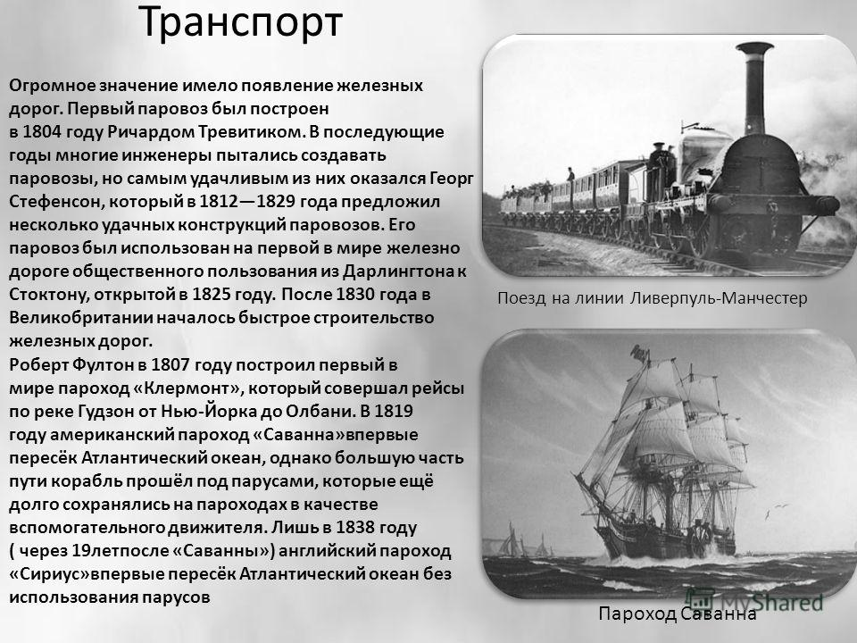 Транспорт Огромное значение имело появление железных дорог. Первый паровоз был построен в 1804 году Ричардом Тревитиком. В последующие годы многие инженеры пытались создавать паровозы, но самым удачливым из них оказался Георг Стефенсон, который в 181