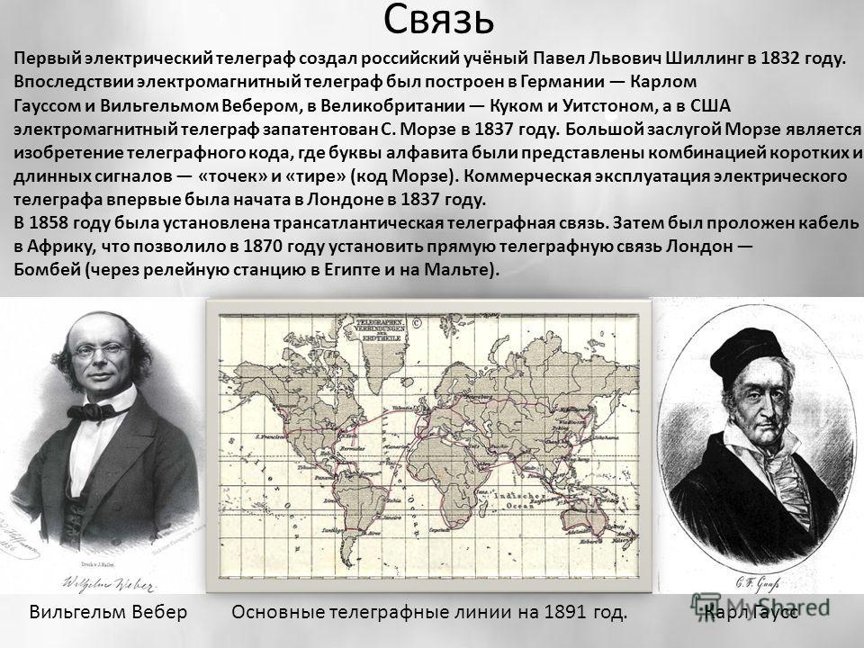 Связь Первый электрический телеграф создал российский учёный Павел Львович Шиллинг в 1832 году. Впоследствии электромагнитный телеграф был построен в Германии Карлом Гауссом и Вильгельмом Вебером, в Великобритании Куком и Уитстоном, а в США электрома