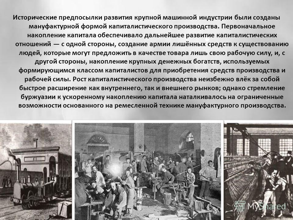 Исторические предпосылки развития крупной машинной индустрии были созданы мануфактурной формой капиталистического производства. Первоначальное накопление капитала обеспечивало дальнейшее развитие капиталистических отношений с одной стороны, создание