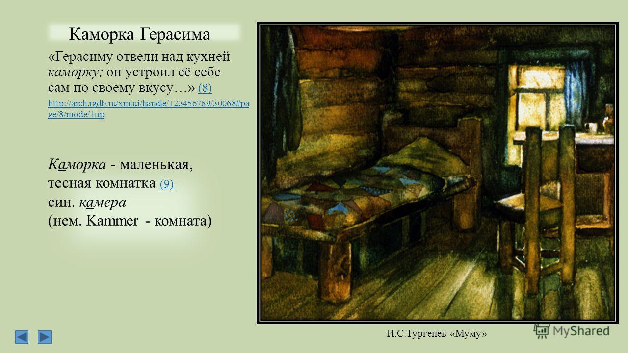 Каморка Герасима «Герасиму отвели над кухней каморку; он устроил её себе сам по своему вкусу…» (8) (8) Каморка - маленькая, тесная комнатка (9) (9) син. камера (нем. Kammer - комната) http://arch.rgdb.ru/xmlui/handle/123456789/30068#pa ge/8/mode/1up