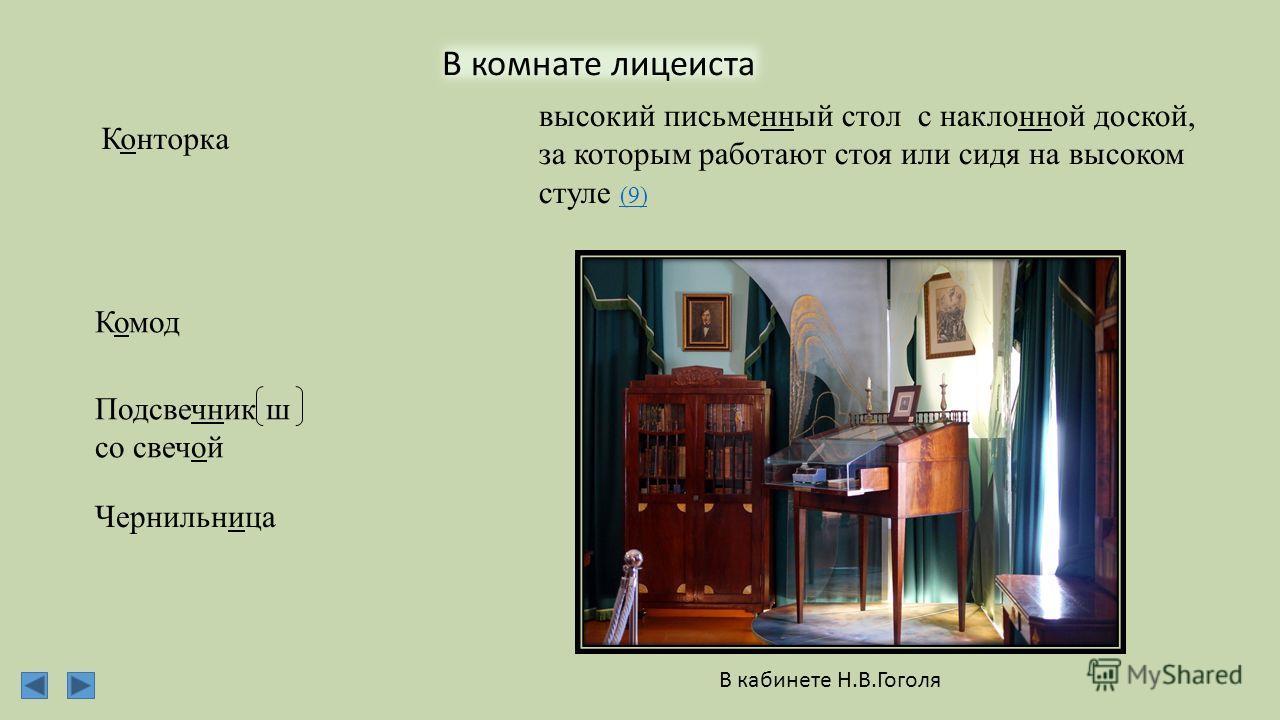 В комнате лицеиста Конторка Комод Подсвечник ш со свечой Чернильница высокий письменный стол с наклонной доской, за которым работают стоя или сидя на высоком стуле (9) (9) В кабинете Н.В.Гоголя