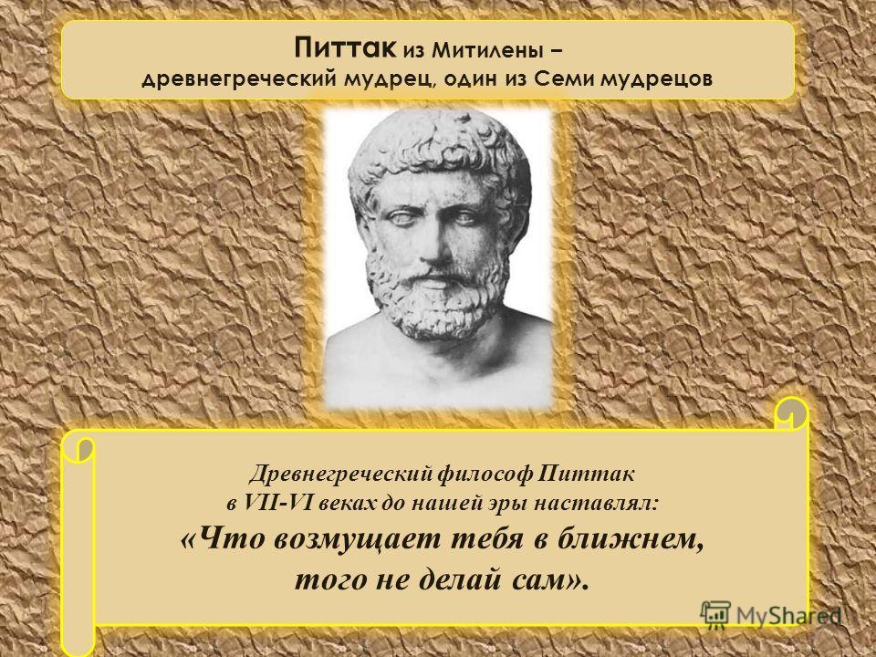 Древнегреческий философ Питтак в VII-VI веках до нашей эры наставлял: «Что возмущает тебя в ближнем, того не делай сам». Питтак из Митилены – древнегреческий мудрец, один из Семи мудрецов