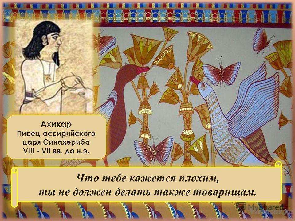Ахикар Писец ассирийского царя Синахериба VIII - VII вв. до н.э. Что тебе кажется плохим, ты не должен делать также товарищам.