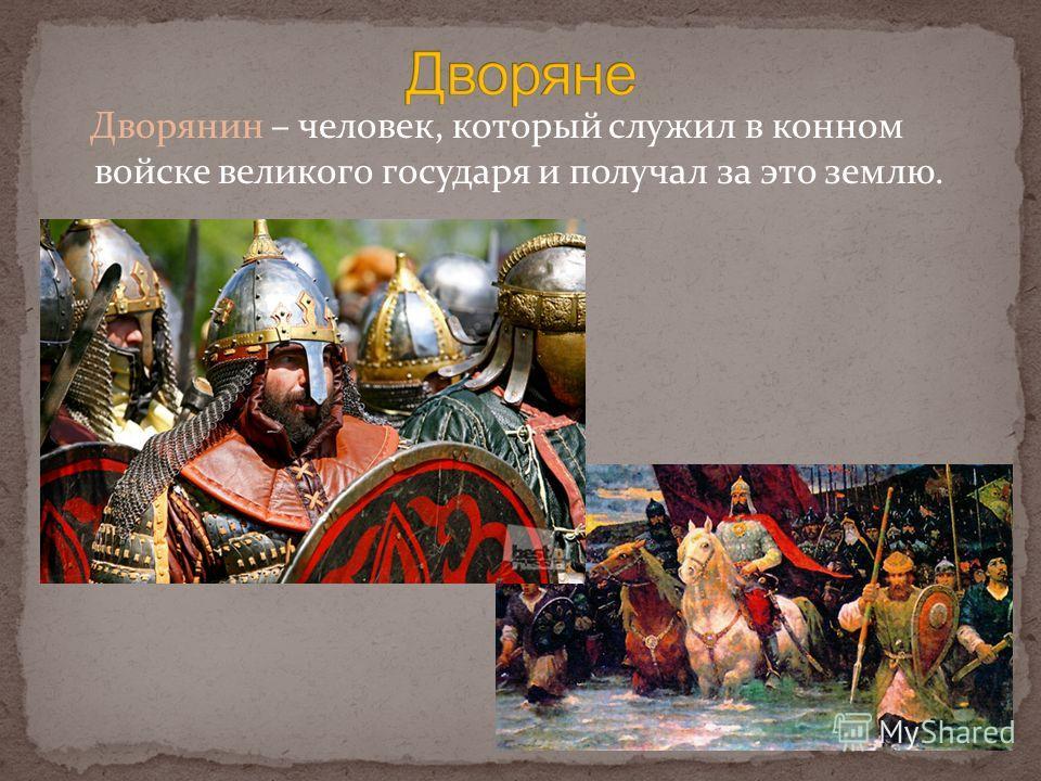 Дворянин – человек, который служил в конном войске великого государя и получал за это землю.