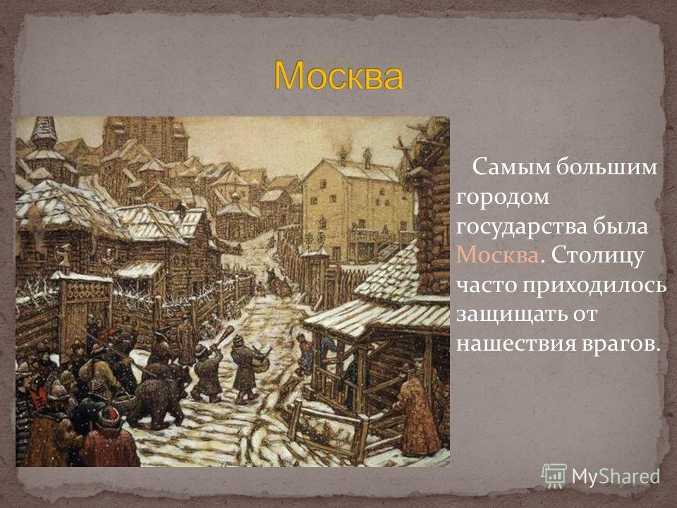 Самым большим городом государства была Москва. Столицу часто приходилось защищать от нашествия врагов.