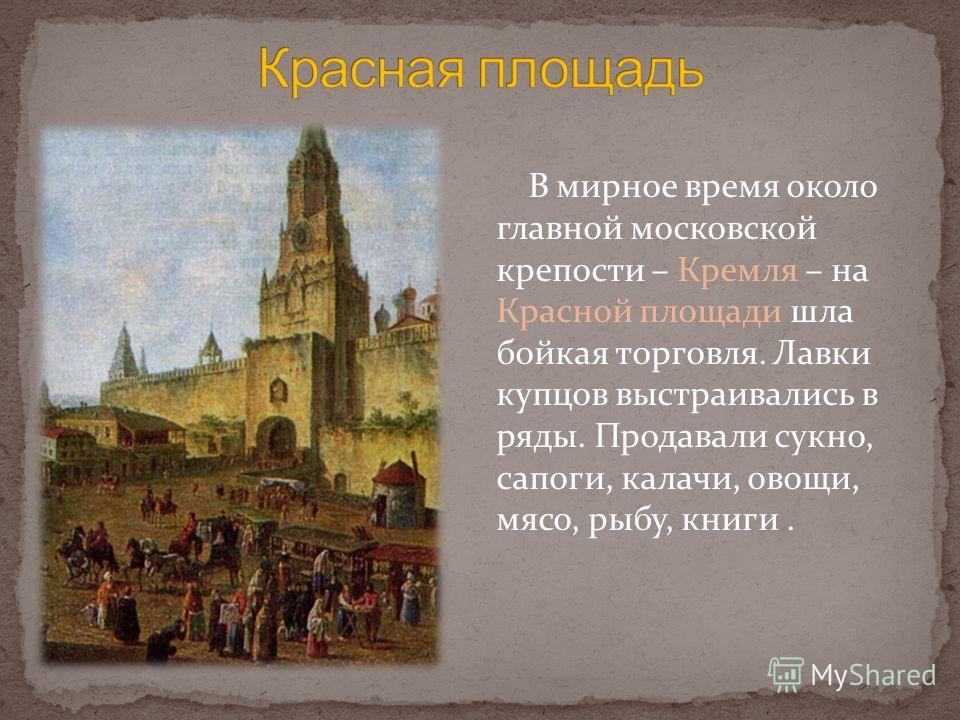В мирное время около главной московской крепости – Кремля – на Красной площади шла бойкая торговля. Лавки купцов выстраивались в ряды. Продавали сукно, сапоги, калачи, овощи, мясо, рыбу, книги.