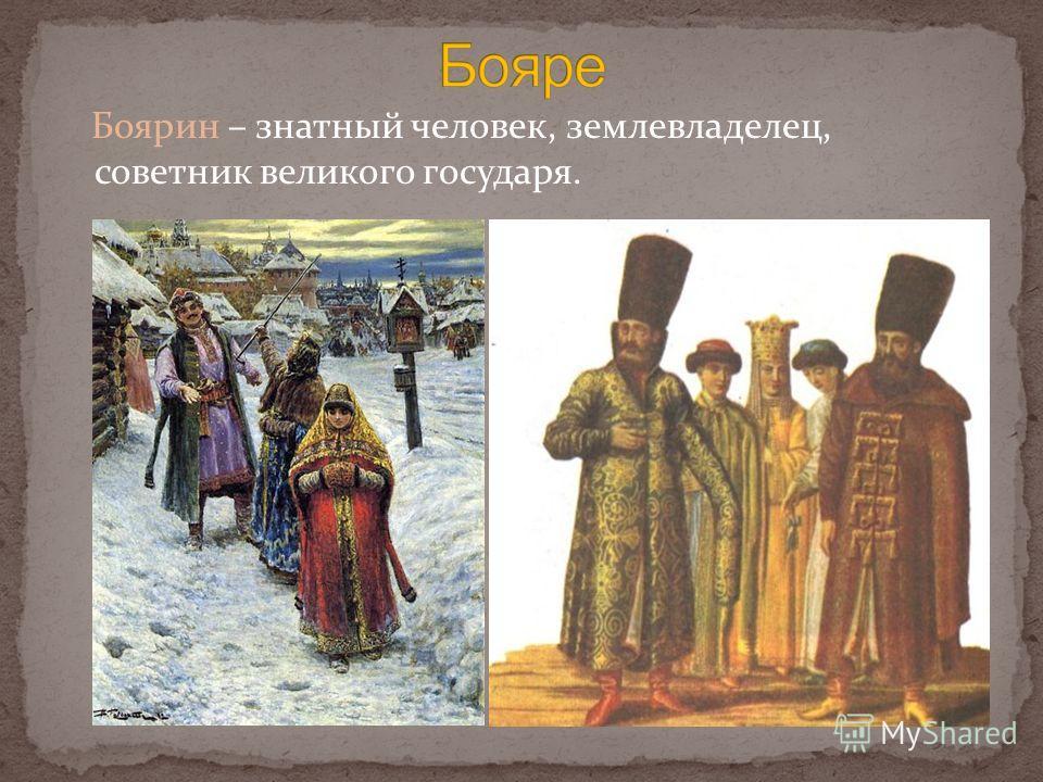 Боярин – знатный человек, землевладелец, советник великого государя.