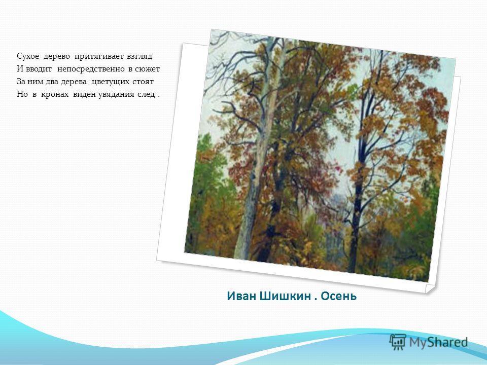 Иван Шишкин. Осень Сухое дерево притягивает взгляд И вводит непосредственно в сюжет За ним два дерева цветущих стоят Но в кронах виден увядания след.