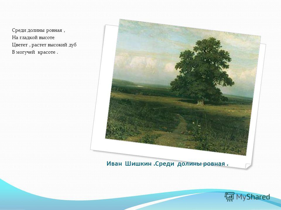 Иван Шишкин.Среди долины ровная. Среди долины ровная, На гладкой высоте Цветет, растет высокий дуб В могучей красоте.