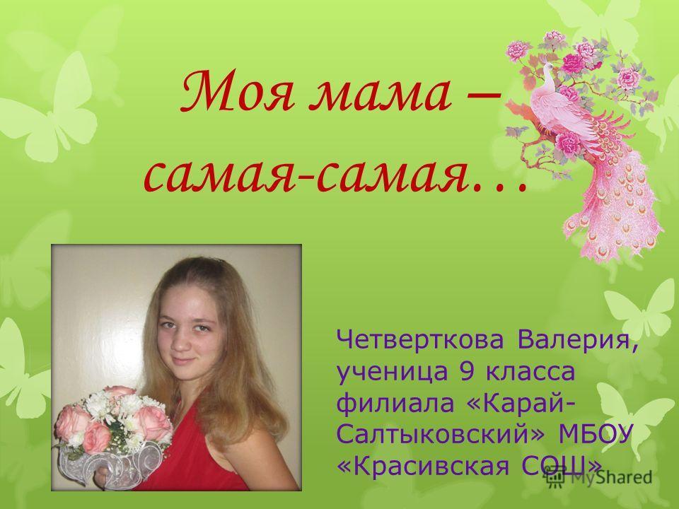 Моя мама – самая-самая… Четверткова Валерия, ученица 9 класса филиала «Карай- Салтыковский» МБОУ «Красивская СОШ»