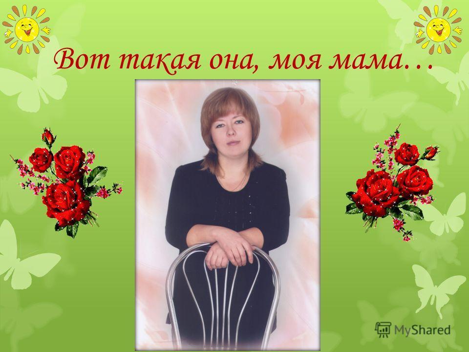 Вот такая она, моя мама…