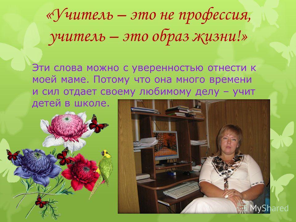 «Учитель – это не профессия, учитель – это образ жизни!» Эти слова можно с уверенностью отнести к моей маме. Потому что она много времени и сил отдает своему любимому делу – учит детей в школе.