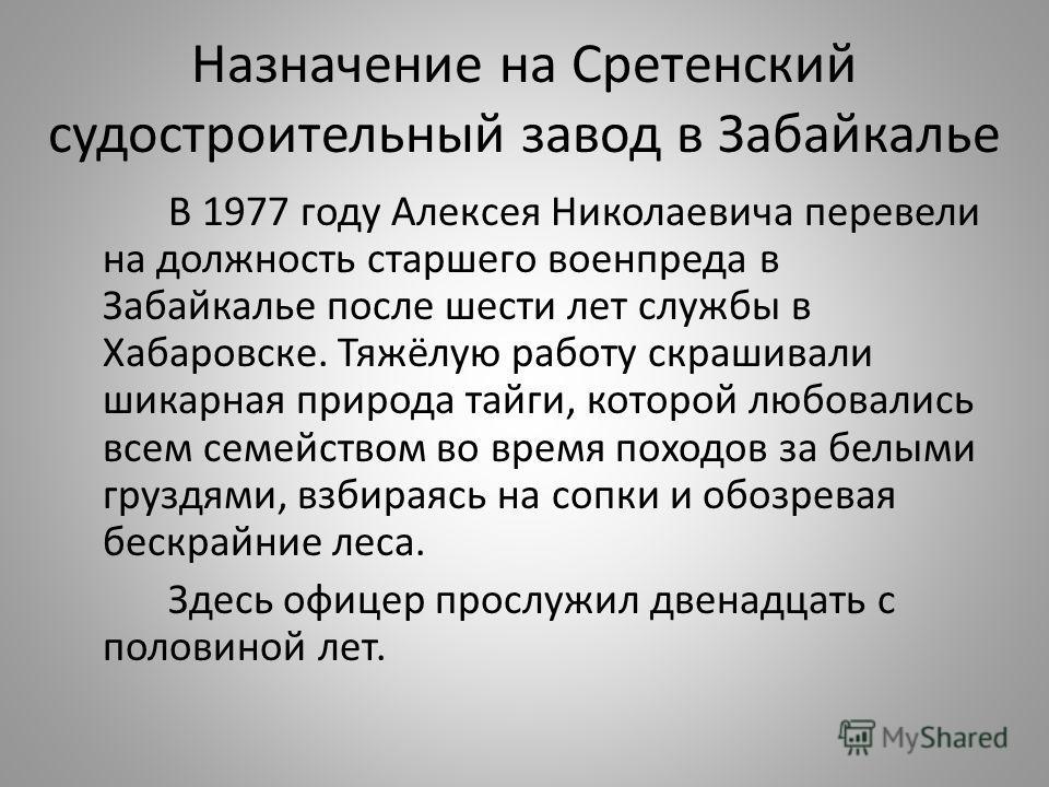 Назначение на Сретенский судостроительный завод в Забайкалье В 1977 году Алексея Николаевича перевели на должность старшего военпреда в Забайкалье после шести лет службы в Хабаровске. Тяжёлую работу скрашивали шикарная природа тайги, которой любовали