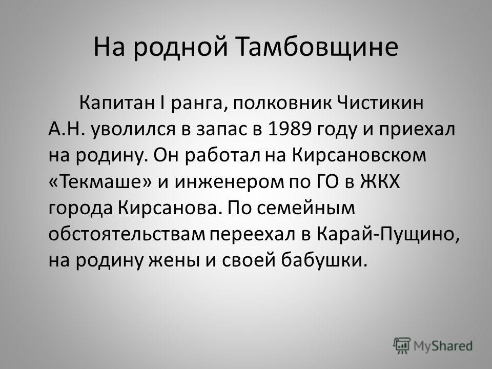 На родной Тамбовщине Капитан I ранга, полковник Чистикин А.Н. уволился в запас в 1989 году и приехал на родину. Он работал на Кирсановском «Текмаше» и инженером по ГО в ЖКХ города Кирсанова. По семейным обстоятельствам переехал в Карай-Пущино, на род