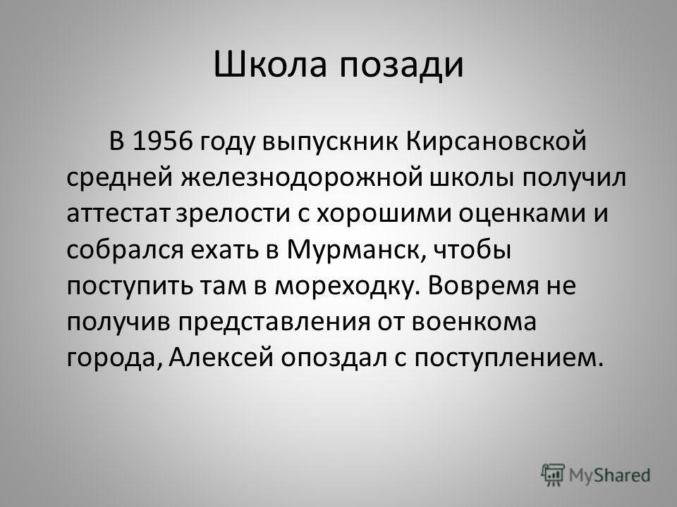 Школа позади В 1956 году выпускник Кирсановской средней железнодорожной школы получил аттестат зрелости с хорошими оценками и собрался ехать в Мурманск, чтобы поступить там в мореходку. Вовремя не получив представления от военкома города, Алексей опо