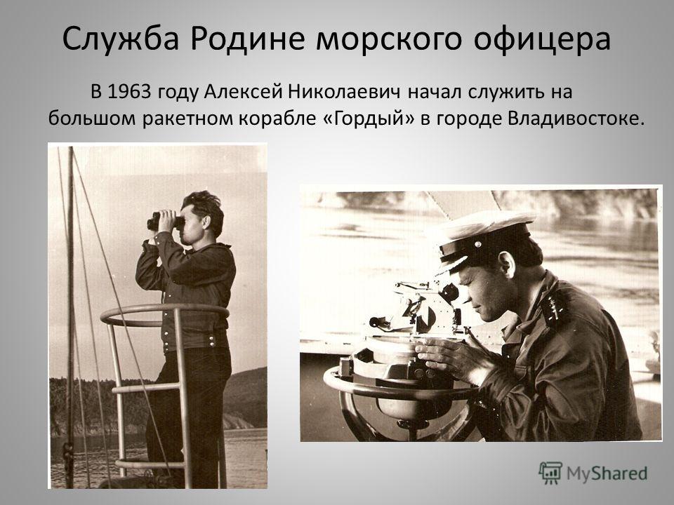 Служба Родине морского офицера В 1963 году Алексей Николаевич начал служить на большом ракетном корабле «Гордый» в городе Владивостоке.
