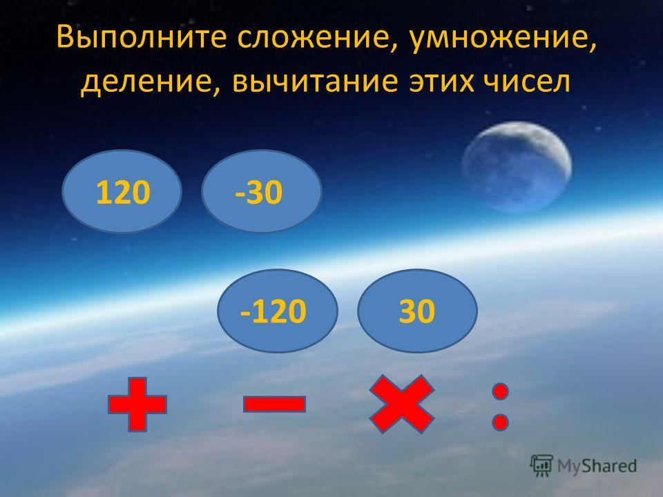 Выполните сложение, умножение, деление, вычитание этих чисел 120-120-30 30