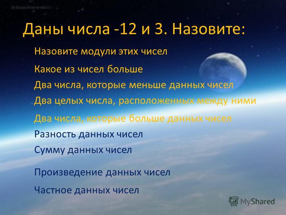 Даны числа -12 и 3. Назовите: а) Модули этих чисел Назовите модули этих чисел Модули этих чисел Два числа, которые меньше данных чисел Какое из чисел больше Сумму данных чисел Два целых числа, расположенных между ними Два числа, которые больше данных