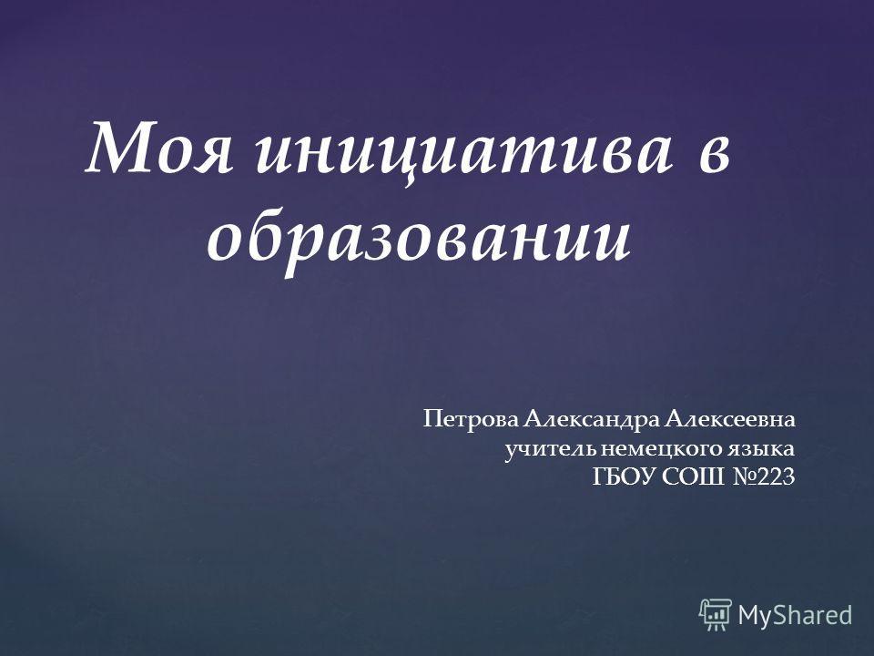 Моя инициатива в образовании Петрова Александра Алексеевна учитель немецкого языка ГБОУ СОШ 223