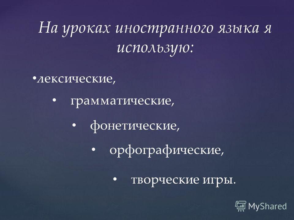 На уроках иностранного языка я использую: лексические, грамматические, творческие игры. фонетические, орфографические,