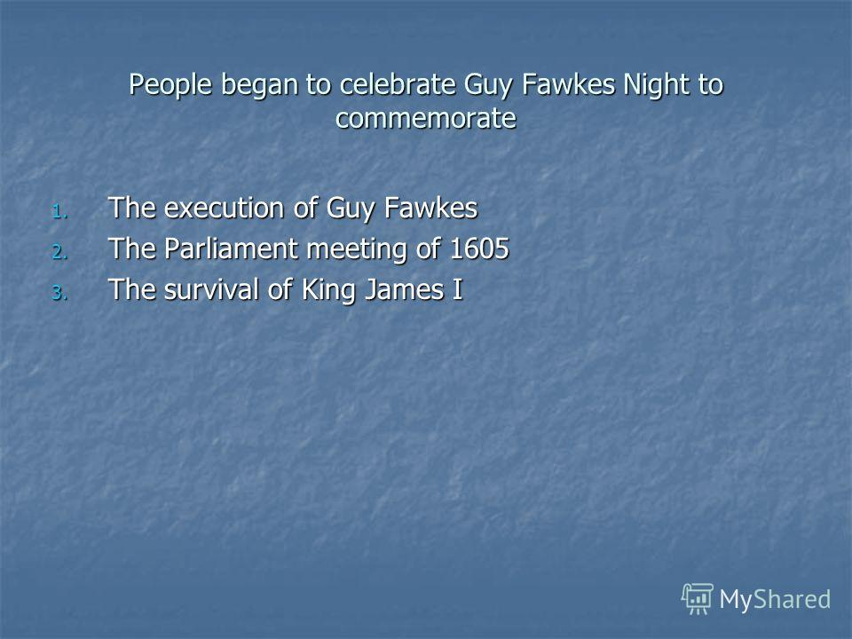 People began to celebrate Guy Fawkes Night to commemorate 1. The execution of Guy Fawkes 2. The Parliament meeting of 1605 3. The survival of King James I