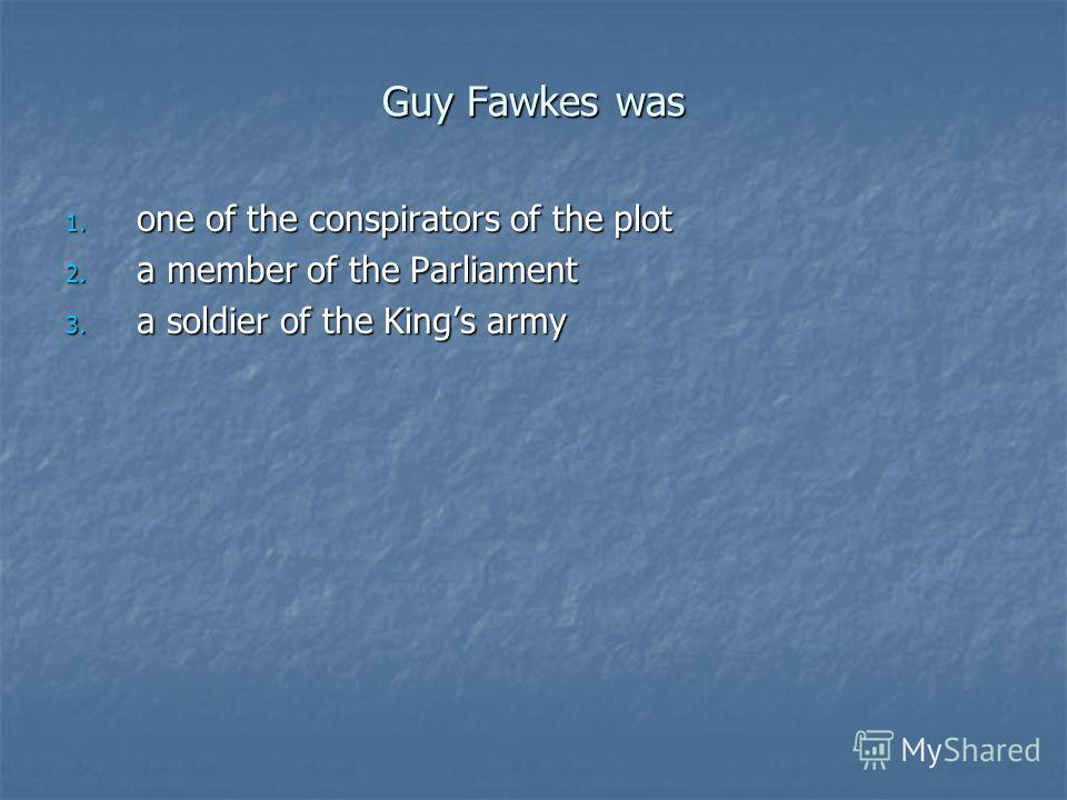 Guy Fawkes was 1. one of the conspirators of the plot 2. a member of the Parliament 3. a soldier of the Kings army