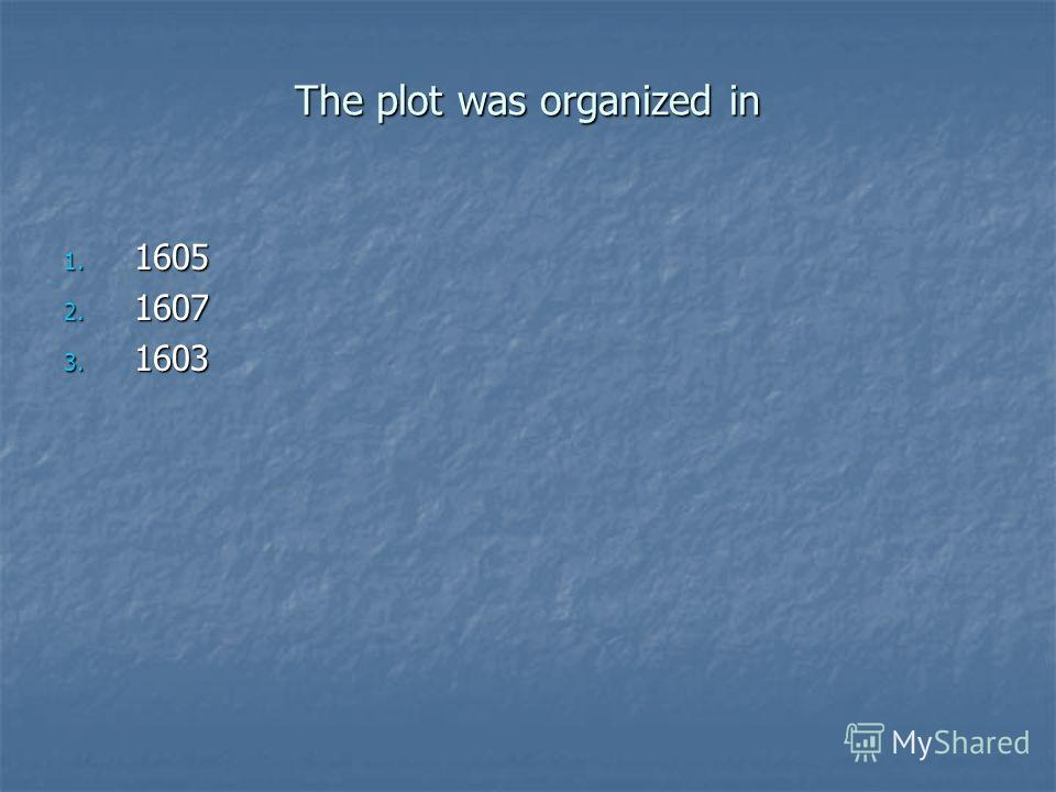 The plot was organized in 1. 1605 2. 1607 3. 1603