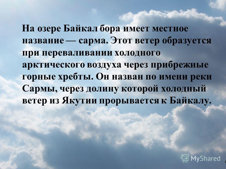На озере Байкал бора имеет местное название сарма. Этот ветер образуется при переваливании холодного арктического воздуха через прибрежные горные хребты. Он назван по имени реки Сармы, через долину которой холодный ветер из Якутии прорывается к Байка