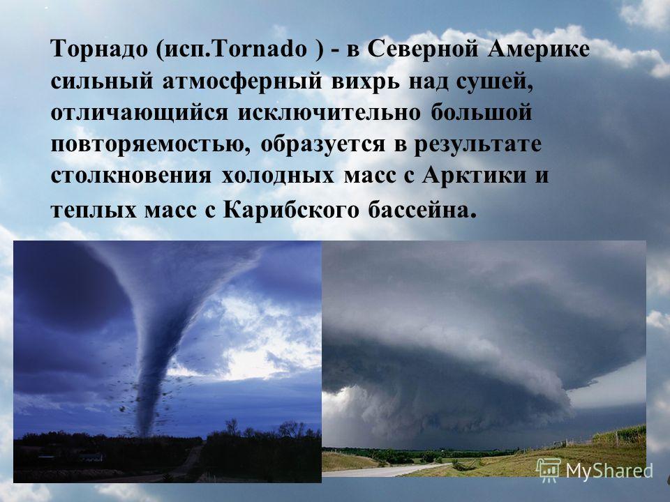 Торнадо (исп.Tornado ) - в Северной Америке сильный атмосферный вихрь над сушей, отличающийся исключительно большой повторяемостью, образуется в результате столкновения холодных масс с Арктики и теплых масс с Карибского бассейна.