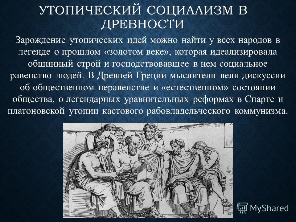 УТОПИЧЕСКИЙ СОЦИАЛИЗМ В ДРЕВНОСТИ Зарождение утопических идей можно найти у всех народов в легенде о прошлом «золотом веке», которая идеализировала общинный строй и господствовавшее в нем социальное равенство людей. В Древней Греции мыслители вели ди