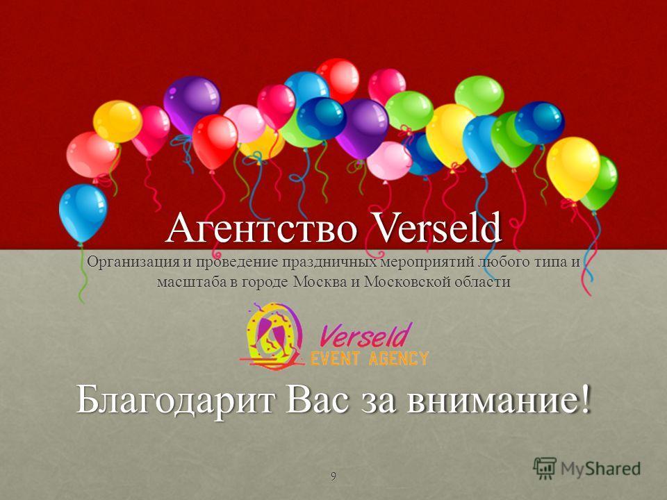 Благодарит Вас за внимание! Организация и проведение праздничных мероприятий любого типа и масштаба в городе Москва и Московской области Агентство Verseld 9