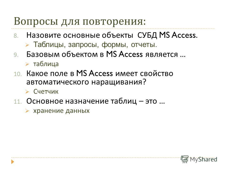 Вопросы для повторения : 8. Назовите основные объекты СУБД MS Access. Таблицы, запросы, формы, отчеты. 9. Базовым объектом в MS Access является … таблица 10. Какое поле в MS Access имеет свойство автоматического наращивания ? Счетчик 11. Основное наз
