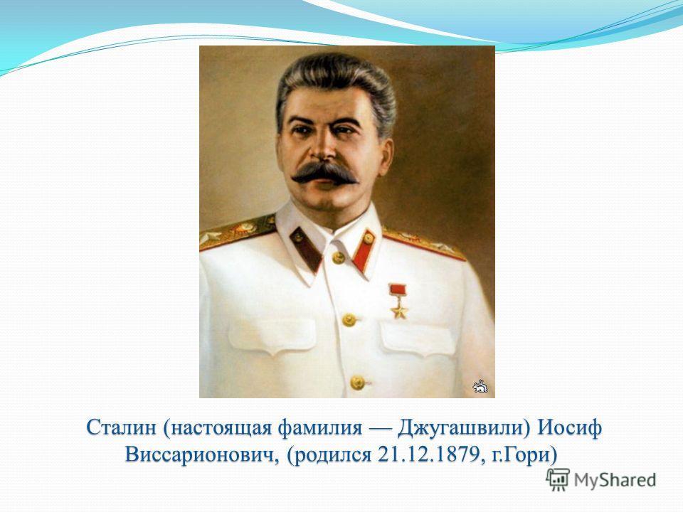 Сталин (настоящая фамилия Джугашвили) Иосиф Виссарионович, (родился 21.12.1879, г.Гори) Сталин (настоящая фамилия Джугашвили) Иосиф Виссарионович, (родился 21.12.1879, г.Гори)