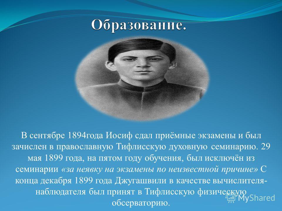 В сентябре 1894года Иосиф сдал приёмные экзамены и был зачислен в православную Тифлисскую духовную семинарию. 29 мая 1899 года, на пятом году обучения, был исключён из семинарии «за неявку на экзамены по неизвестной причине» С конца декабря 1899 года