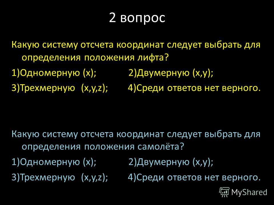 2 вопрос Какую систему отсчета координат следует выбрать для определения положения лифта? 1)Одномерную (x); 2)Двумерную (x,y); 3)Трехмерную (x,y,z); 4)Среди ответов нет верного. Какую систему отсчета координат следует выбрать для определения положени