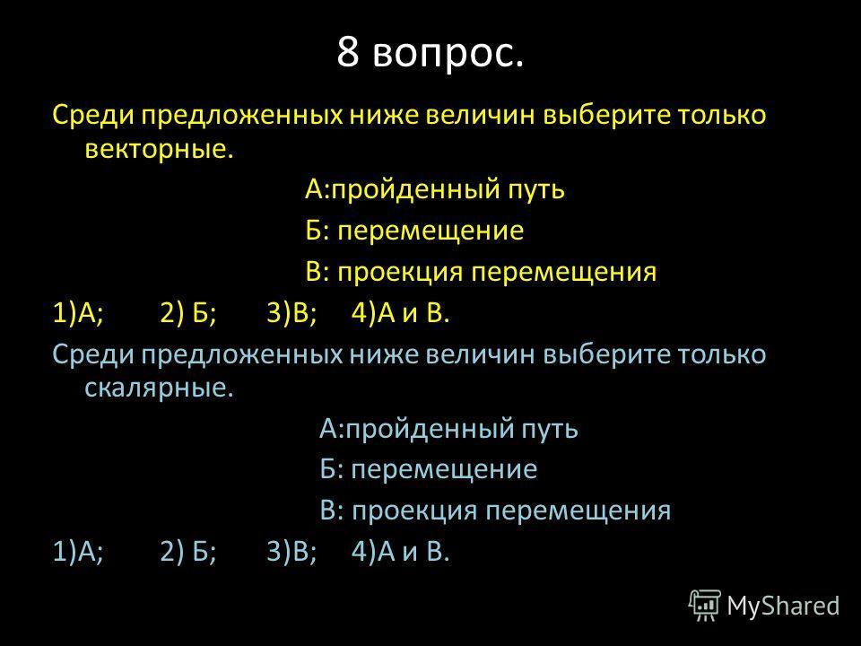 8 вопрос. Среди предложенных ниже величин выберите только векторные. А:пройденный путь Б: перемещение В: проекция перемещения 1)А; 2) Б; 3)В; 4)А и В. Среди предложенных ниже величин выберите только скалярные. А:пройденный путь Б: перемещение В: прое