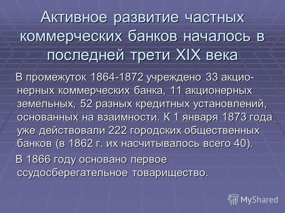 Активное развитие частных коммерческих банков началось в последней трети XIX века В промежуток 1864-1872 учреждено 33 акцио- нерных коммерческих банка, 11 акционерных земельных, 52 разных кредитных установлений, основанных на взаимности. К 1 января 1