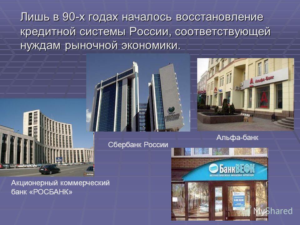 Лишь в 90-х годах началось восстановление кредитной системы России, соответствующей нуждам рыночной экономики. Акционерный коммерческий банк «РОСБАНК» Сбербанк России Альфа-банк
