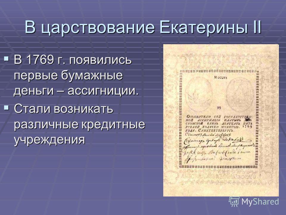 В царствование Екатерины II В 1769 г. появились первые бумажные деньги – ассигниции. В 1769 г. появились первые бумажные деньги – ассигниции. Стали возникать различные кредитные учреждения Стали возникать различные кредитные учреждения