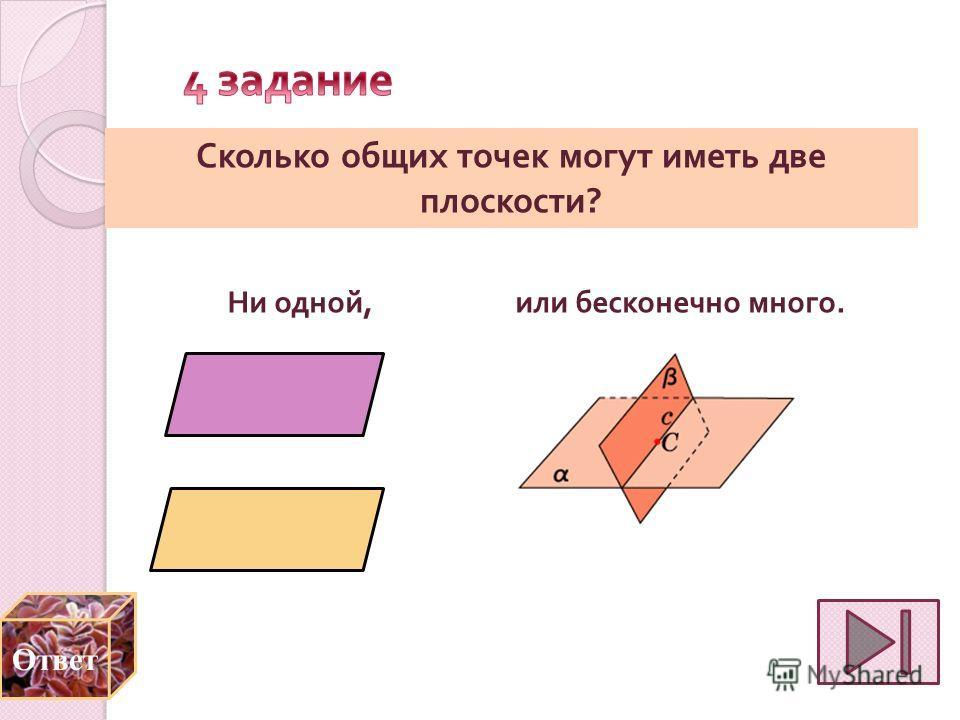 Сколько общих точек могут иметь две плоскости ? Ни одной, или бесконечно много. Ответ
