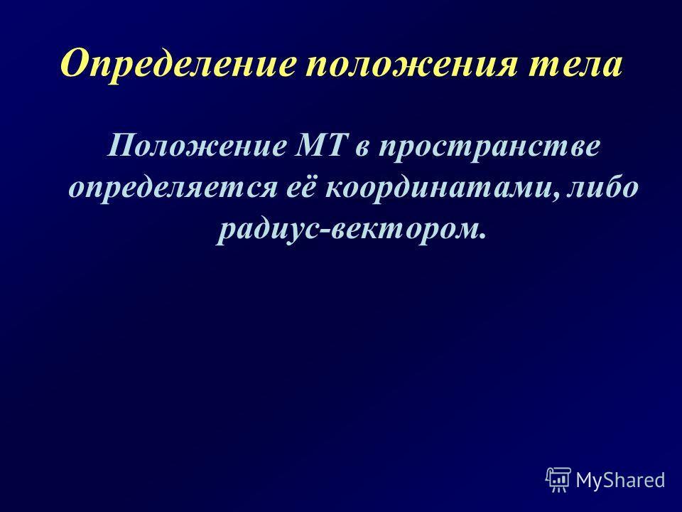 Определение положения тела Положение МТ в пространстве определяется её координатами, либо радиус-вектором.