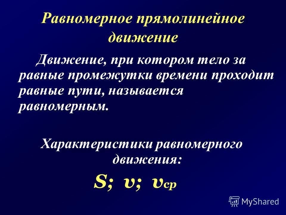 Равномерное прямолинейное движение Движение, при котором тело за равные промежутки времени проходит равные пути, называется равномерным. Характеристики равномерного движения: S; v; v ср