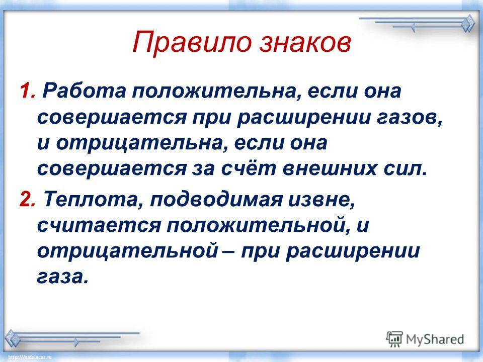 Правило знаков 1. Работа положительна, если она совершается при расширении газов, и отрицательна, если она совершается за счёт внешних сил. 2. Теплота, подводимая извне, считается положительной, и отрицательной – при расширении газа.