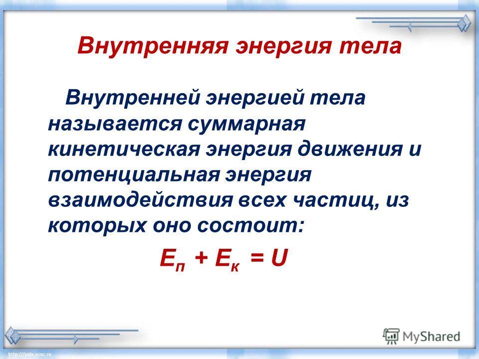 Внутренняя энергия тела Внутренней энергией тела называется суммарная кинетическая энергия движения и потенциальная энергия взаимодействия всех частиц, из которых оно состоит: Е п + Е к = U